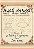 Zeal for God Not According to Knowledge:A Refutation of Judaism's Arguments Against Christianity, Eric V. Snow, 0595655882