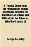 A Treatise Concerning the Principles of Human Knowledge, Wherein the Chief Causes of Error and Difficulty in the Sciences, with the Grounds Of, George Berkeley, 1152085883