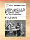 The A Critical Enquiry into the Present State of Surgery by Samuel Sharp, Samuel Sharp, 1170035884