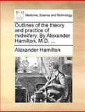 Outlines of the Theory and Practice of Midwifery by Alexander Hamilton, M D, Alexander Hamilton, 1170585884