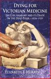 Dying for Victorian Medicine : English Anatomy and Its Trade in the Dead Poor, C. 1834 - 1929, Hurren, Elizabeth T., 1137405899