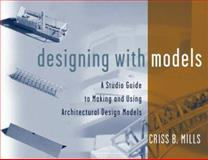 Designing with Models : A Studio Guide to Making and Using Architectural Design Models, Mills, Criss B., 047134589X