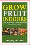 Grow Fruit Indoors, Aubrey Azzaro, 1500705896
