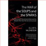 The War of the Soups and the Sparks : The Discovery of Neurotransmitters and the Dispute over How Nerves Communicate, Valenstein, Elliot S., 0231135890