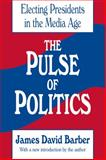 The Pulse of Politics : Electing Presidents in the Media Age, Barber, James David, 1560005890