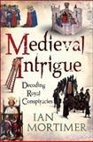 Medieval Intrigue : Decoding Royal Conspiracies, Mortimer, Ian, 1847065899