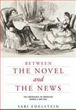 Between the Novel and the News : The Emergence of American Women's Writing, Edelstein, Sari, 081393589X