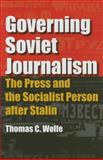 Governing Soviet Journalism : The Press and the Socialist Person after Stalin, Wolfe, Thomas C., 0253345898