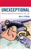 Unexceptional : America's Empire in the Persian Gulf, 1941-2007, O'Reilly, Marc J., 0739105906