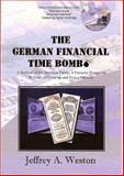 The German Financial Time Bomb : A Betrayal of the American Public, A Fantastic Deception, 50 years of Cover-up and Now a Solution, Weston, Jeffrey A., 0976715902