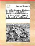 An Act for Dividing and Inclosing the Common Field, Common Pastures, Common Meadows, in Marston Saint Lawrence, in the County of Northampton, See Notes Multiple Contributors, 1170185908