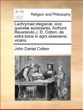 Lachrymae Elegiacæ, Sive Querelæ Epistolares Authore Reverendo J D Cotton, de Estra Bona in Agro Essexensi, Vicario, John Daniel Cotton, 1170495907