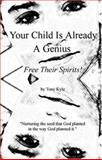 Your Child Is Already A Genius : Free Their Spirits!, Tony Kyle, 0974875902