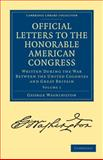 Official Letters to the Honorable American Congress Vol. 1 : Written During the War Between the United Colonies and Great Britain, Washington, George, 1108025900