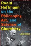 Roald Hoffmann on the Philosophy, Art, and Science of Chemistry, , 0199755906