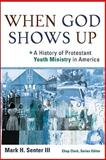 When God Shows Up : A History of Protestant Youth Ministry in America, Senter, Mark H. Iii, 0801035902