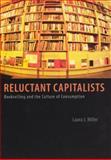 Reluctant Capitalists : Bookselling and the Culture of Consumption, Miller, Laura J., 0226525902