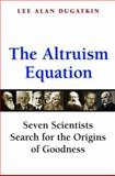 The Altruism Equation : Seven Scientists Search for the Origins of Goodness, Dugatkin, Lee Alan, 0691125902