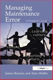 Managing Maintenance Error : A Practical Guide, Reason, J. T. and Hobbs, Alan, 075461591X