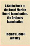 A Guide Book to the Local Marine Board Examination the Ordinary Examination, Thomas Liddell Ainsley, 1152275917
