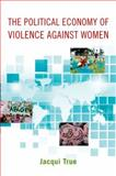 The Political Economy of Violence Against Women, True, Jacqui, 0199755914