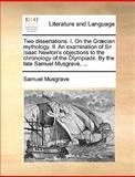 Two Dissertations I on the Græcian Mythology II an Examination of Sir Isaac Newton's Objections to the Chronology of the Olympiads by the Late S, Samuel Musgrave, 1140825917