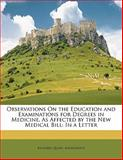 Observations on the Education and Examinations for Degrees in Medicine, As Affected by the New Medical Bill, Richard Quain and Anonymous, 1145565913