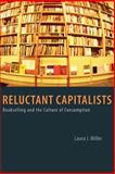 Reluctant Capitalists : Bookselling and the Culture of Consumption, Miller, Laura J., 0226525910