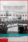 Occupying Syria under the French Mandate : Insurgency, Space and State Formation, Neep, Daniel, 1107435919