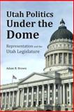 Utah Politics under the Dome, Adam R. Brown, 1493655922
