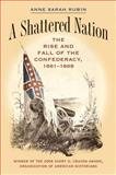 A Shattered Nation : The Rise and Fall of the Confederacy, 1861-1868, Rubin, Anne Sarah, 0807855928
