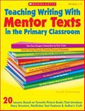 Teaching Writing with Mentor Texts in the Primary Classroom, Nicole Groeneweg, 0545115930