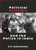 Political Violence and the Police in India, Subramanian, K. S., 0761935932