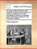 An Enquiry after Philosophy and Theology Tending to Show When and Whence Mankind Came at the Knowledge of These Two Important Points by Robert Spear, Robert Spearman, 1140935933