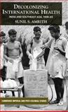 Decolonizing International Health : India and Southeast Asia, 1930-65, Amrith, Sunil, 1403985936