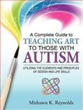 A Complete Guide to Teaching Art to Those with Autism, Mishawn K. Reynolds, 1467035939