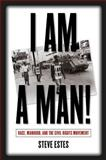 I Am a Man! : Race, Manhood, and the Civil Rights Movement, Estes, Steve, 0807855936