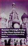 Russian Foreign Policy in the Post-Soviet Era : Reality, Illusion and Mythmaking, Lo, Bobo, 0333775937