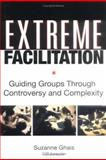 Extreme Facilitation : Guiding Groups Through Controversy and Complexity, Ghais, Suzanne, 0787975931