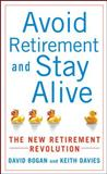 Avoid Retirement and Stay Alive : The New Retirement Revolution, Bogan, David and Davies, Keith, 007154593X
