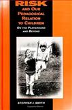 Risk and Our Pedagogical Relation to Children : On the Playground and Beyond, Smith, Stephen J., 0791435938