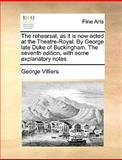 The Rehearsal, As It Is Now Acted at the Theatre-Royal by George Late Duke of Buckingham the Seventh Edition, with Some Explanatory Notes, George Villiers, 1170365930