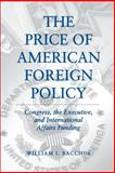 The Price of American Foreign Policy : Congress, the Executive, and International Affairs Funding, Bacchus, William I., 0271025948