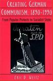 Creating German Communism, 1890-1990 : From Popular Protests to Socialist State, Weitz, Eric D., 0691025940