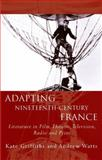 Adapting Nineteenth-Century France : Literature in Film, Theatre, Television, Radio and Print, Griffiths, Kate and Watts, Andrew, 0708325947