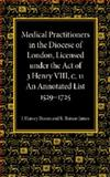 Medical Practitioners in the Diocese of London, Licensed under the Act of 3 Henry VIII, C. II : An Annotated List 1529-1725, Harvey Bloom, J. and Rutson James, R., 1107425948