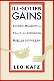 Ill-Gotten Gains : Evasion, Blackmail, Fraud, and Kindred Puzzles of the Law, Katz, Leo, 0226425940
