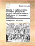 Sixième et Septième Lettres Historiques, Politiques et Critiques, Dédiées a la Nation Belgique Par un Observateur Impartial, Observateur Impartial., 1140695959