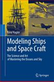 Modeling Ships and Space Craft : The Science and Art of Mastering the Oceans and Sky, Hagler, Gina, 1461445957
