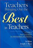 Teachers Bringing Out the Best in Teachers : A Guide to Peer Consultation for Administrators and Teachers, Blase, Jo and Blase, Joseph J., 1412925959